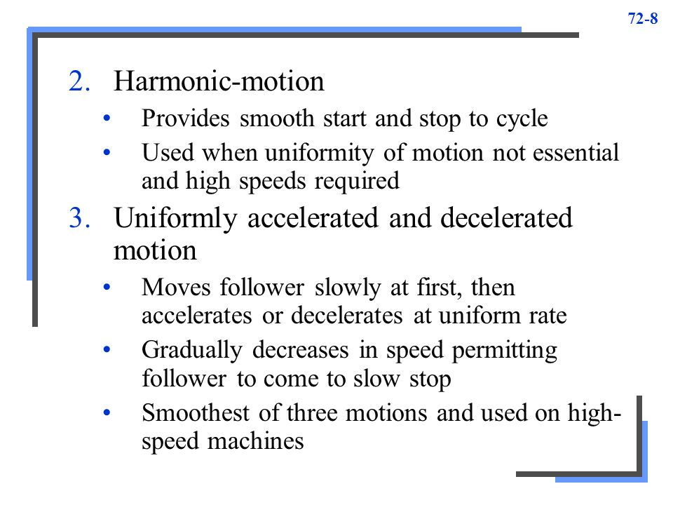 72-8 2.Harmonic-motion Provides smooth start and stop to cycle Used when uniformity of motion not essential and high speeds required 3.Uniformly accel