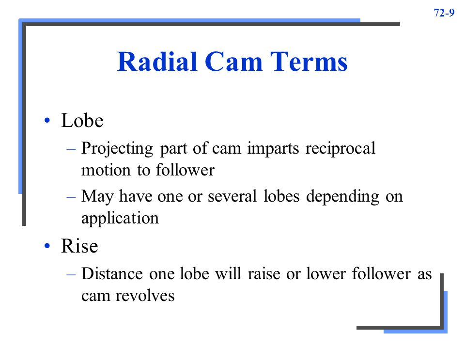 72-10 Lead –Total travel imparted to follower in one revolution of uniform-rise cam, having only one lobe in 360º Lead for double-lobe cam twice lead of single-lobe –Lead of cam NOT rise that controls gear selection Uniform rise –Rise generated on cam that moves inward at even rate around cam, assuming shape of Archimedes spiral –Caused by uniform feed and rotation of work when cam machined