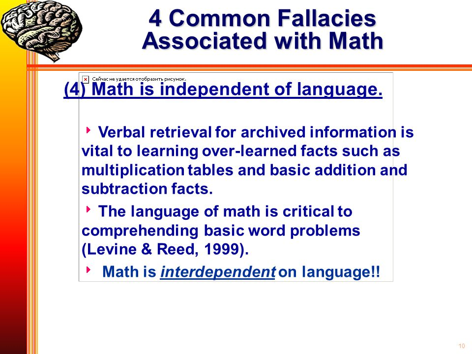 10 4 Common Fallacies Associated with Math (4) Math is independent of language.  Verbal retrieval for archived information is vital to learning over-