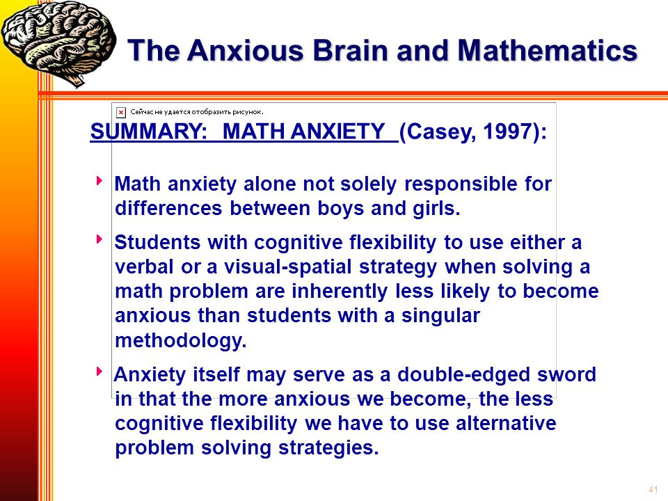 41 SUMMARY: MATH ANXIETY (Casey, 1997):  Math anxiety alone not solely responsible for differences between boys and girls.  Students with cognitive