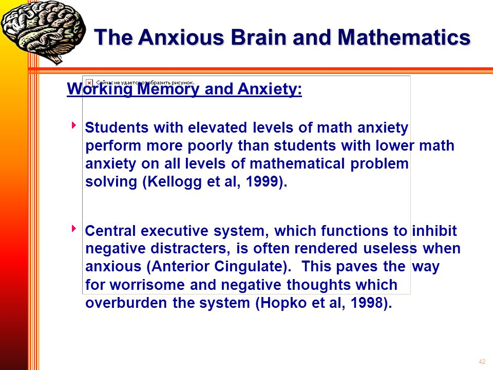 42 Working Memory and Anxiety:  Students with elevated levels of math anxiety perform more poorly than students with lower math anxiety on all levels