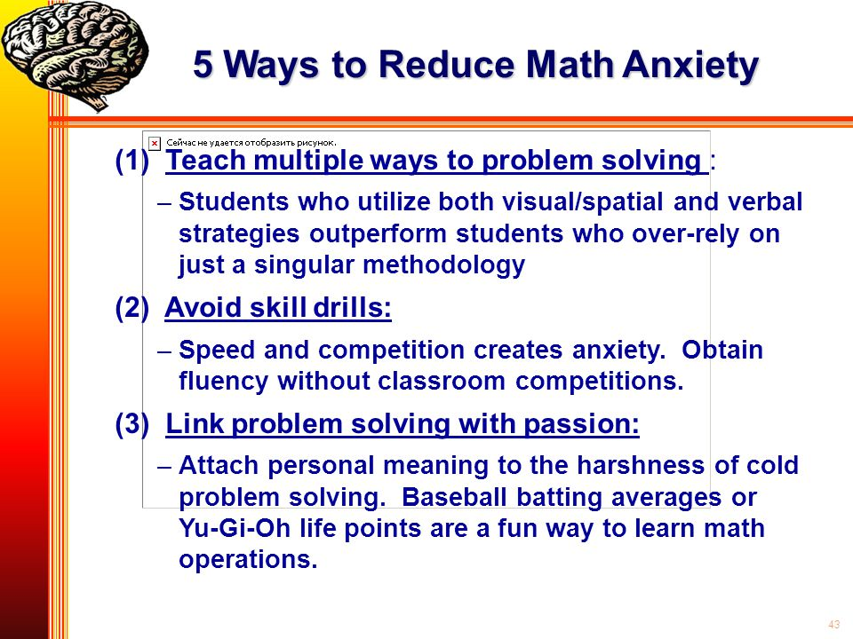 43 5 Ways to Reduce Math Anxiety (1) Teach multiple ways to problem solving : – –Students who utilize both visual/spatial and verbal strategies outper