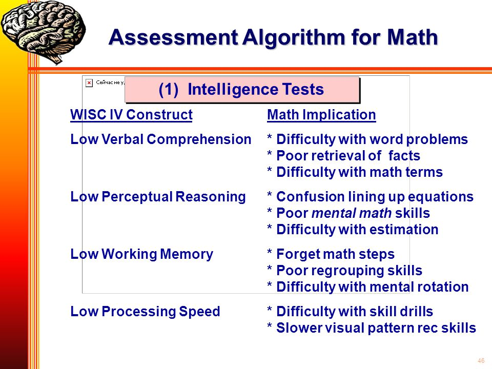 46 WISC IV ConstructMath Implication Low Verbal Comprehension* Difficulty with word problems * Poor retrieval of facts * Difficulty with math terms Lo