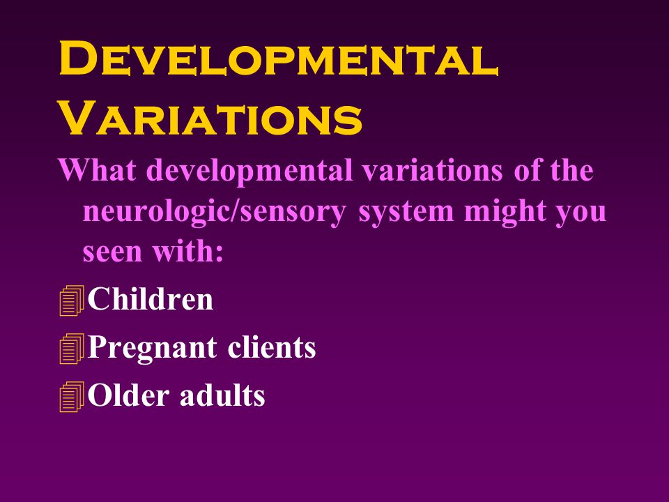 Developmental Variations What developmental variations of the neurologic/sensory system might you seen with: 4Children 4Pregnant clients 4Older adults
