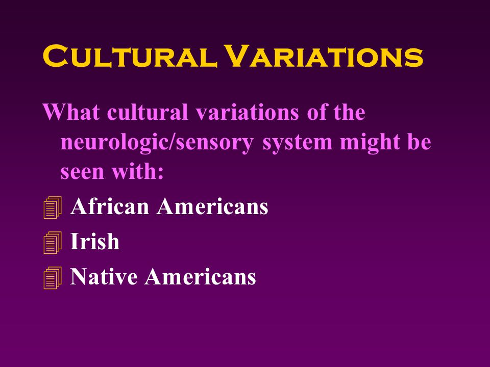 Cultural Variations What cultural variations of the neurologic/sensory system might be seen with: 4 African Americans 4 Irish 4 Native Americans