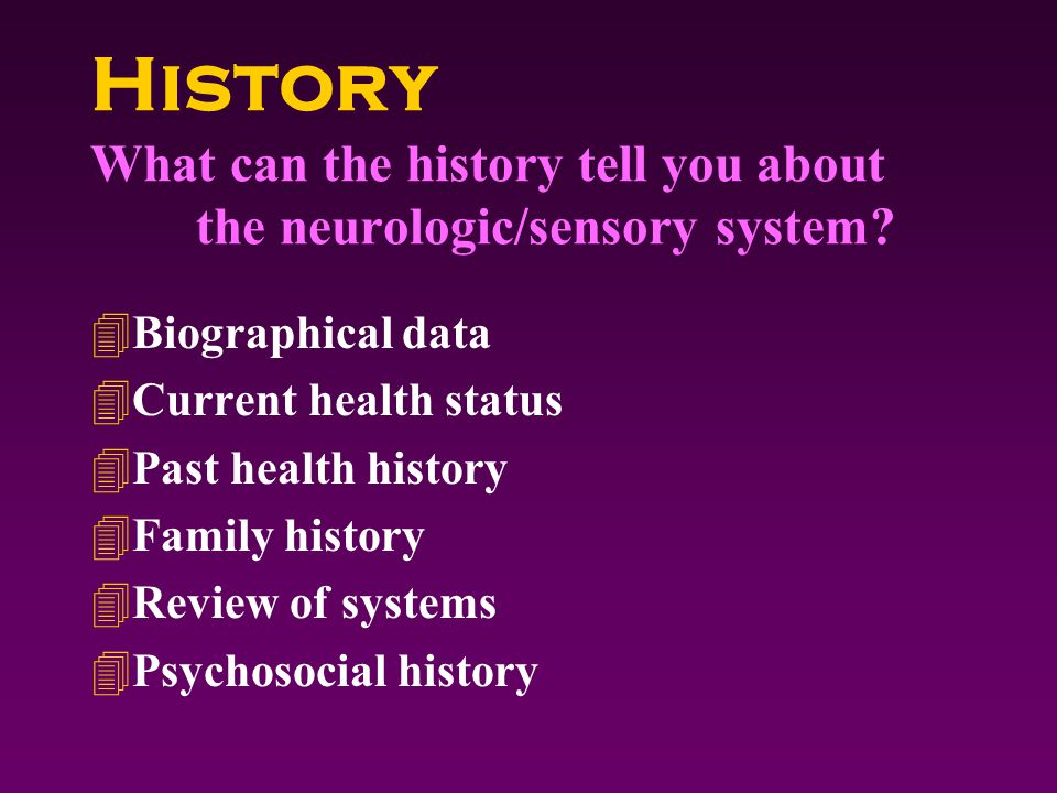 History What can the history tell you about the neurologic/sensory system.
