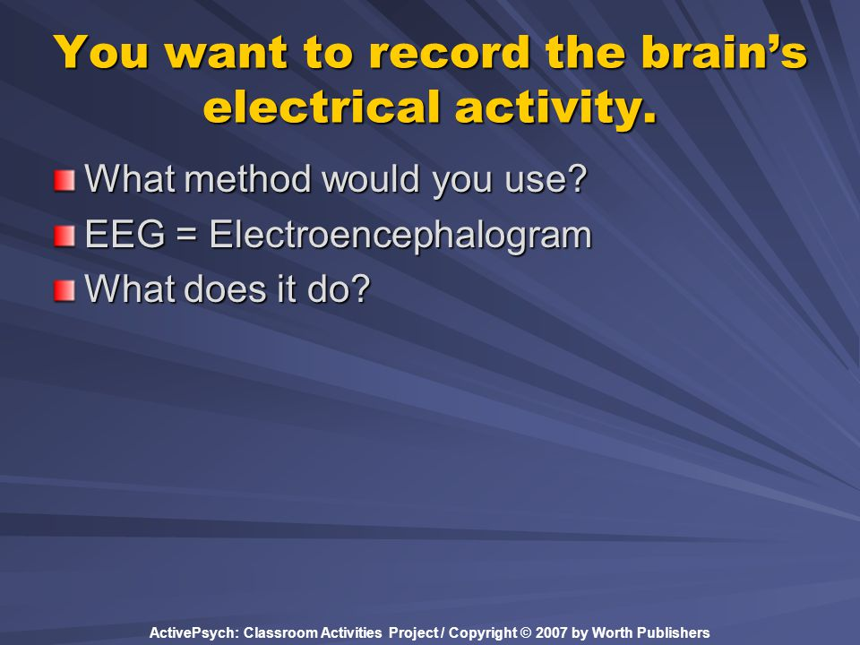 ActivePsych: Classroom Activities Project / Copyright © 2007 by Worth Publishers You want to record the brain's electrical activity. What method would