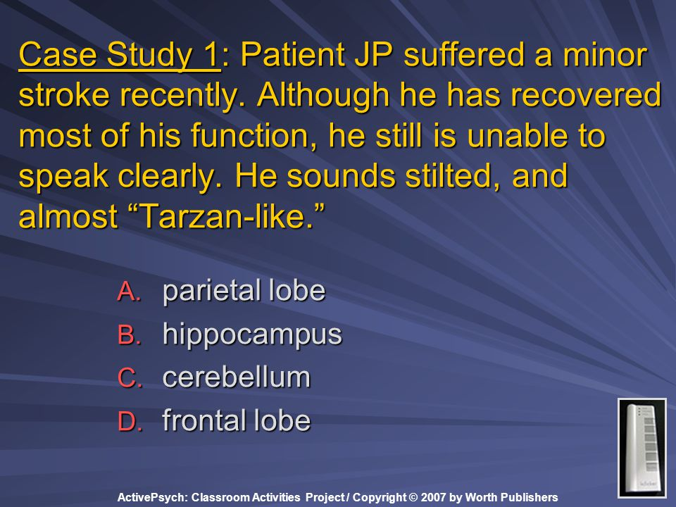 ActivePsych: Classroom Activities Project / Copyright © 2007 by Worth Publishers Case Study 1: Patient JP suffered a minor stroke recently. Although h