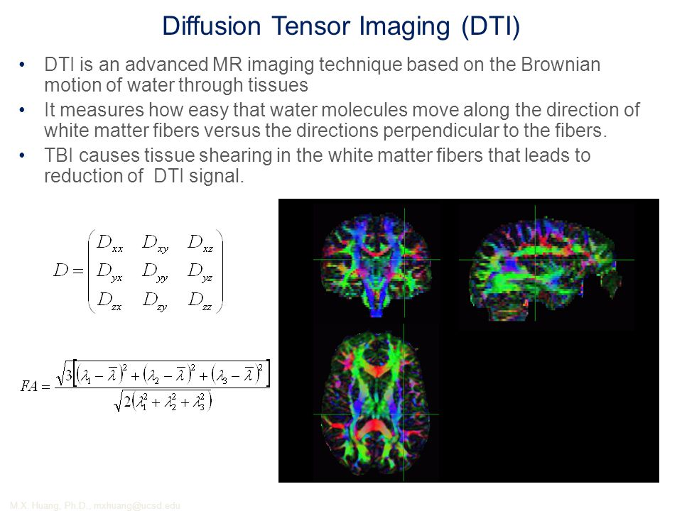 Diffusion Tensor Imaging (DTI) DTI is an advanced MR imaging technique based on the Brownian motion of water through tissues It measures how easy that water molecules move along the direction of white matter fibers versus the directions perpendicular to the fibers.