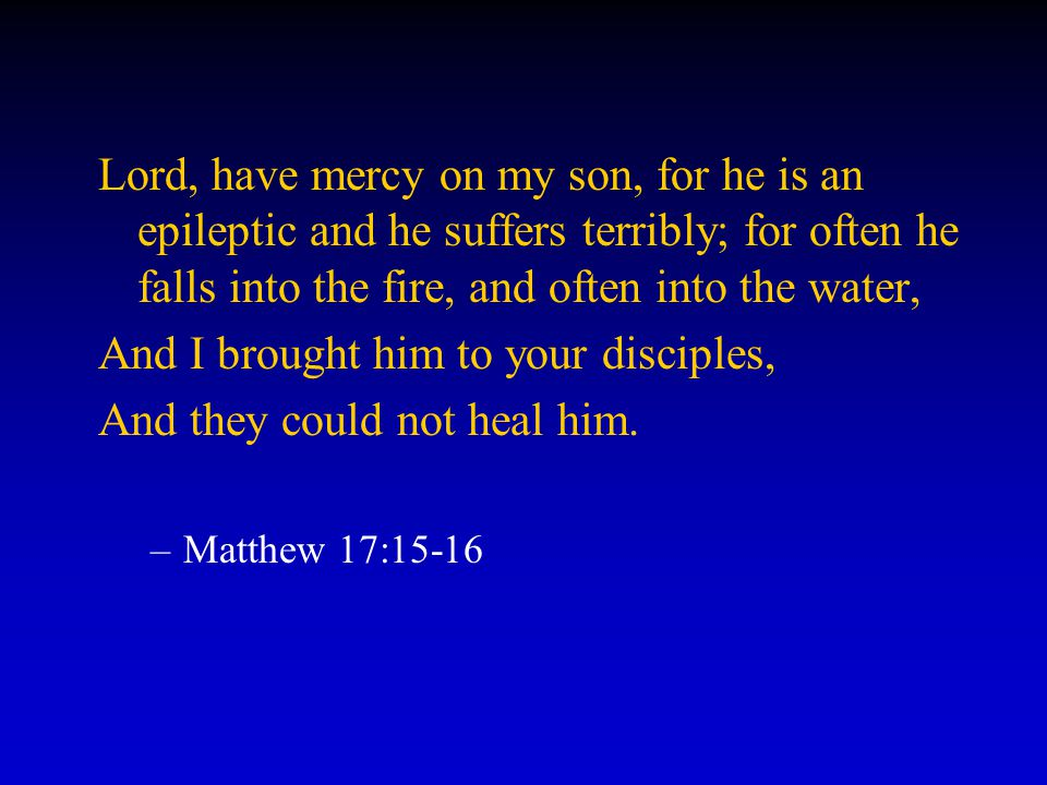 Lord, have mercy on my son, for he is an epileptic and he suffers terribly; for often he falls into the fire, and often into the water, And I brought