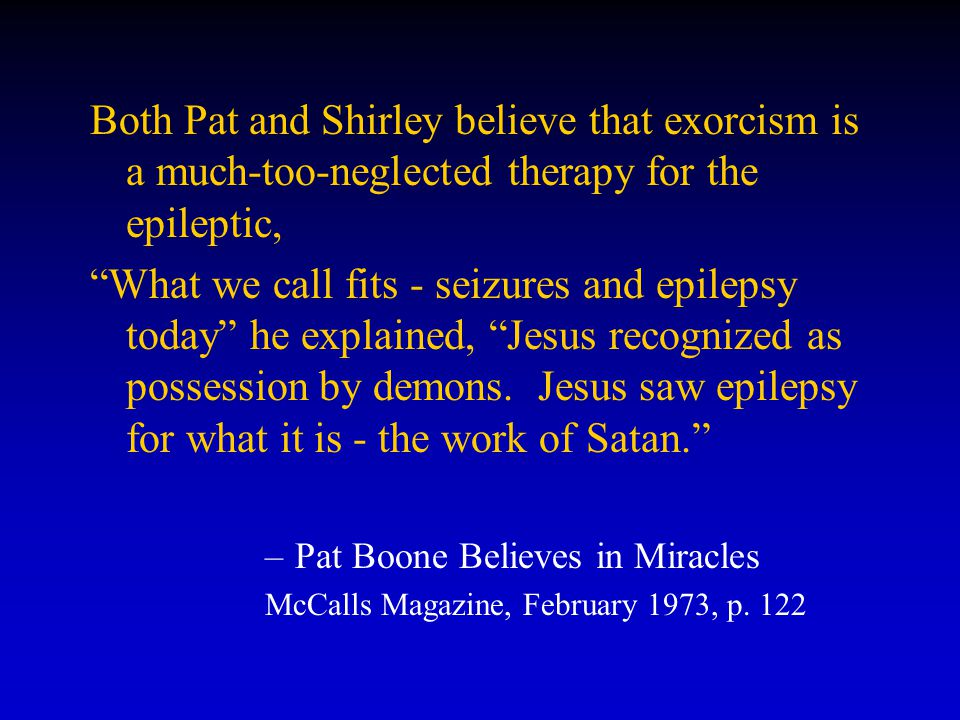 Both Pat and Shirley believe that exorcism is a much-too-neglected therapy for the epileptic, What we call fits - seizures and epilepsy today he explained, Jesus recognized as possession by demons.
