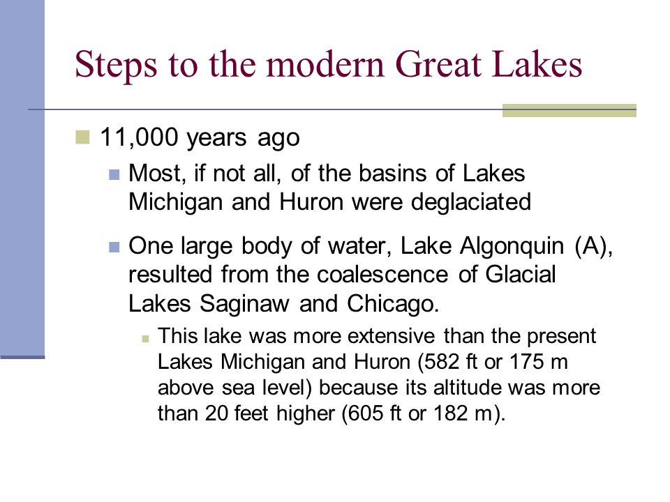 Steps to the modern Great Lakes 11,000 years ago Most, if not all, of the basins of Lakes Michigan and Huron were deglaciated One large body of water,