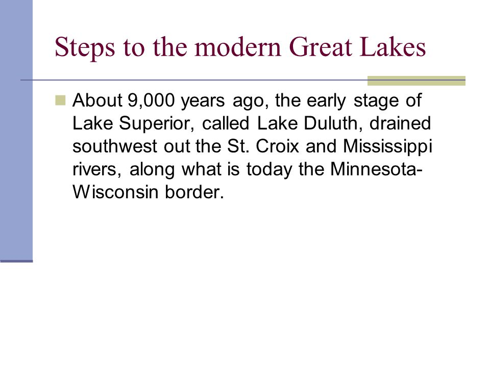 Steps to the modern Great Lakes About 9,000 years ago, the early stage of Lake Superior, called Lake Duluth, drained southwest out the St. Croix and M