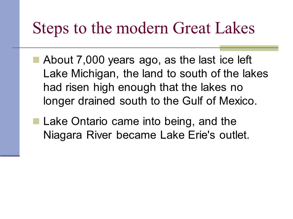 Steps to the modern Great Lakes About 7,000 years ago, as the last ice left Lake Michigan, the land to south of the lakes had risen high enough that t