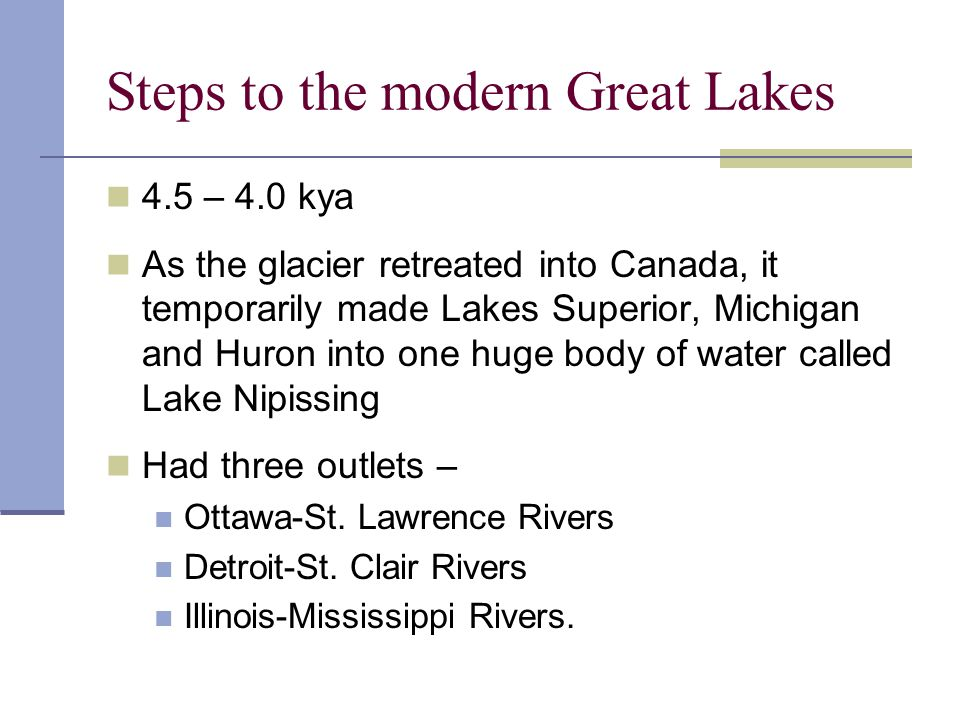 Steps to the modern Great Lakes 4.5 – 4.0 kya As the glacier retreated into Canada, it temporarily made Lakes Superior, Michigan and Huron into one hu