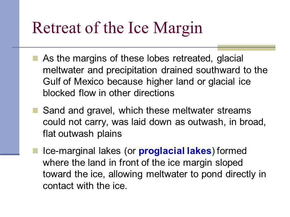 Retreat of the Ice Margin As the margins of these lobes retreated, glacial meltwater and precipitation drained southward to the Gulf of Mexico because