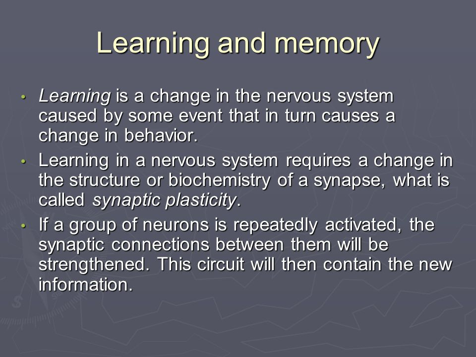 Learning and memory Learning is a change in the nervous system caused by some event that in turn causes a change in behavior.