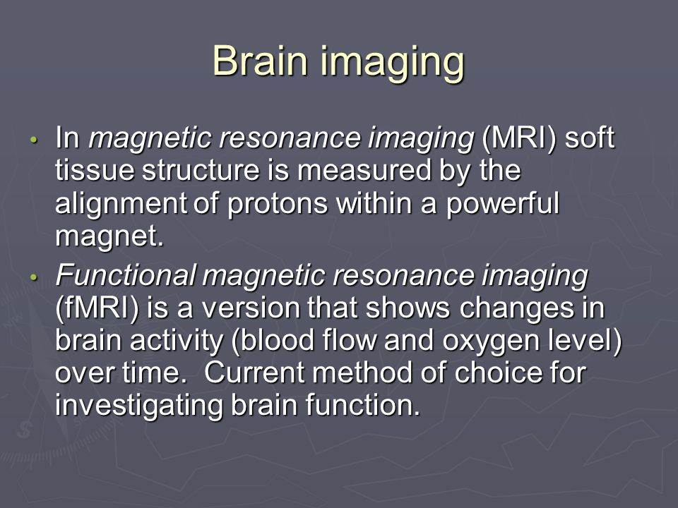 Brain imaging In magnetic resonance imaging (MRI) soft tissue structure is measured by the alignment of protons within a powerful magnet.