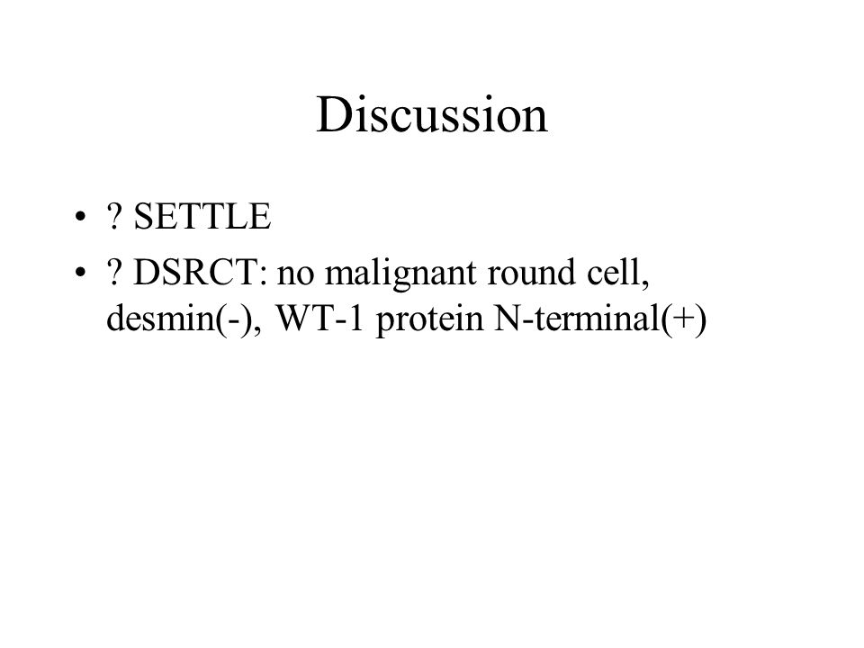 Discussion ? SETTLE ? DSRCT: no malignant round cell, desmin(-), WT-1 protein N-terminal(+)