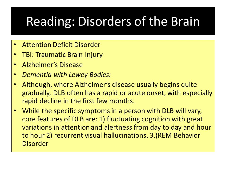 Reading: Disorders of the Brain Attention Deficit Disorder TBI: Traumatic Brain Injury Alzheimer's Disease Dementia with Lewey Bodies: Although, where