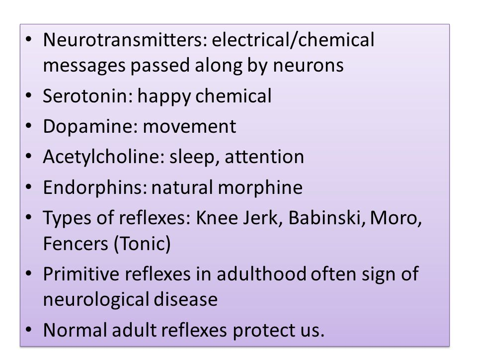 Neurotransmitters: electrical/chemical messages passed along by neurons Serotonin: happy chemical Dopamine: movement Acetylcholine: sleep, attention Endorphins: natural morphine Types of reflexes: Knee Jerk, Babinski, Moro, Fencers (Tonic) Primitive reflexes in adulthood often sign of neurological disease Normal adult reflexes protect us.