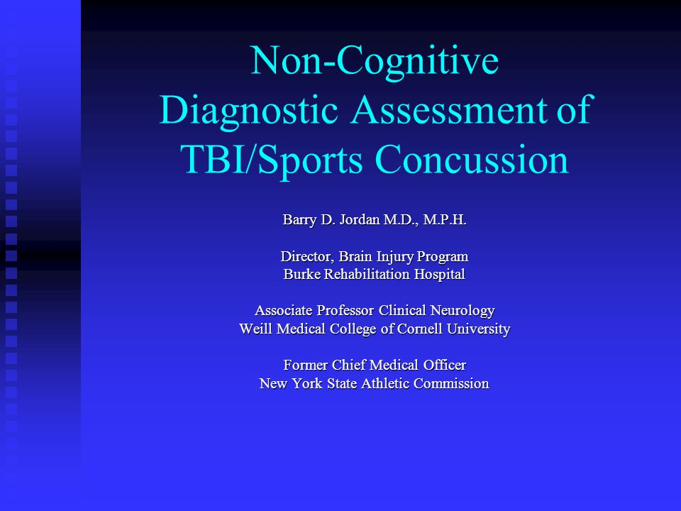 Non-Cognitive Diagnostic Assessment of TBI/Sports Concussion Barry D. Jordan M.D., M.P.H. Director, Brain Injury Program Burke Rehabilitation Hospital