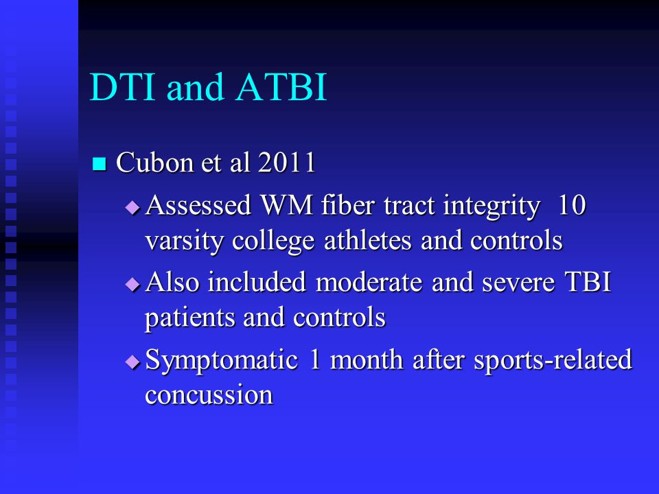 DTI and ATBI Cubon et al 2011 Cubon et al 2011  Assessed WM fiber tract integrity 10 varsity college athletes and controls  Also included moderate a