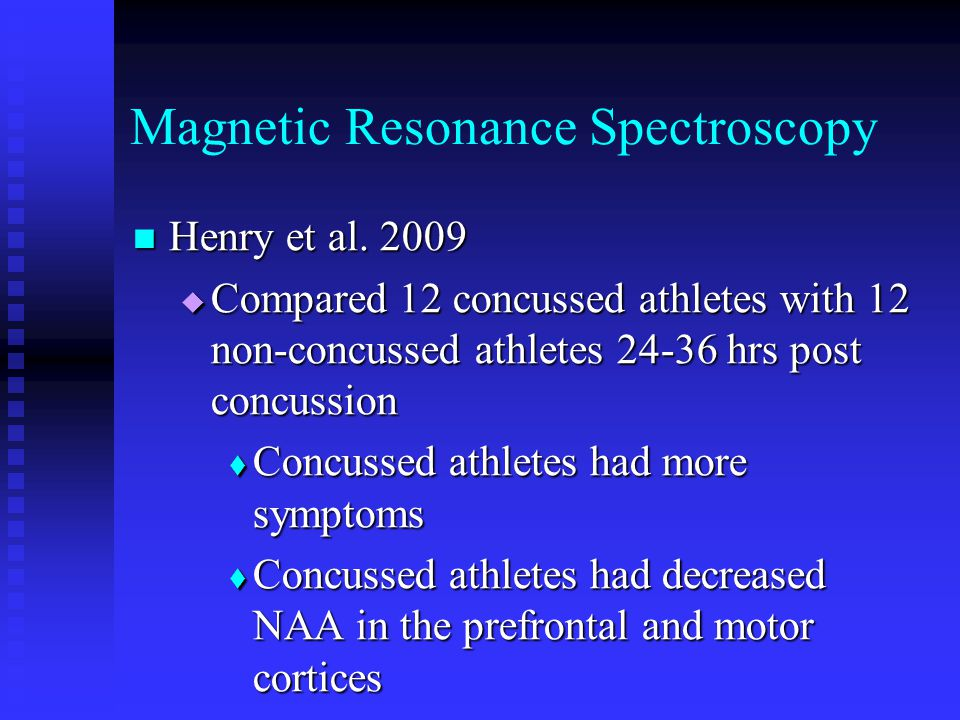 Magnetic Resonance Spectroscopy Henry et al. 2009 Henry et al. 2009  Compared 12 concussed athletes with 12 non-concussed athletes 24-36 hrs post con