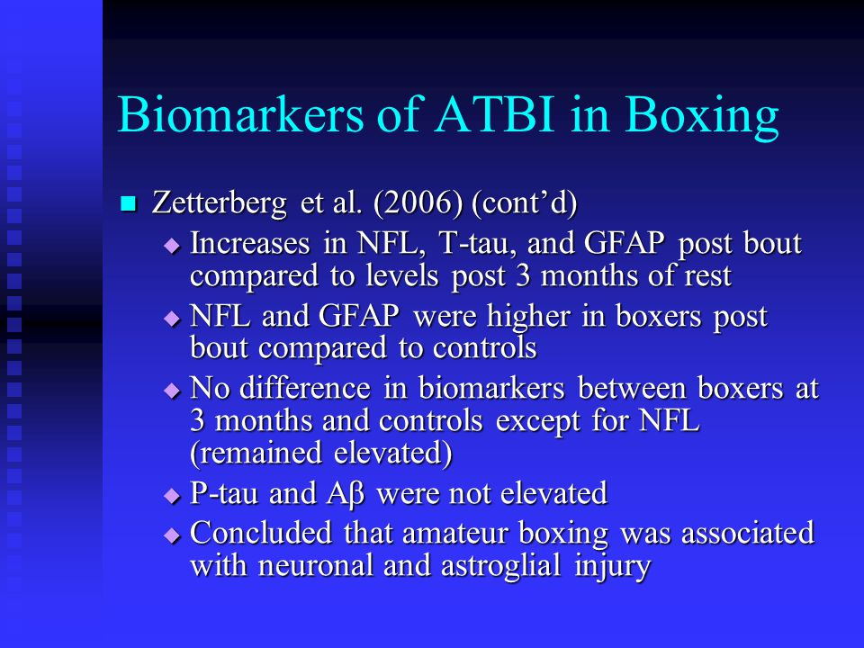 Biomarkers of ATBI in Boxing Zetterberg et al. (2006) (cont'd) Zetterberg et al. (2006) (cont'd)  Increases in NFL, T-tau, and GFAP post bout compare