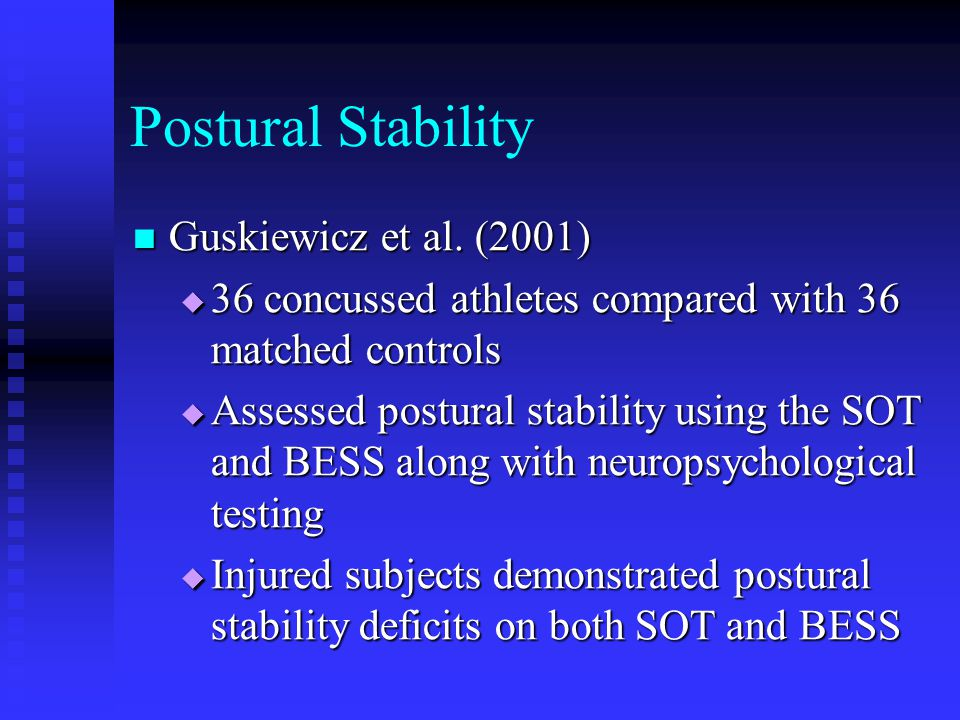 Postural Stability Guskiewicz et al. (2001) Guskiewicz et al. (2001)  36 concussed athletes compared with 36 matched controls  Assessed postural sta