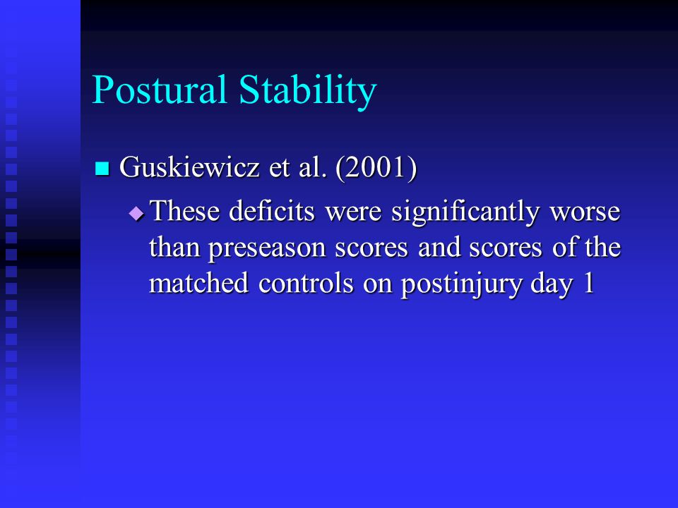 Postural Stability Guskiewicz et al. (2001) Guskiewicz et al. (2001)  These deficits were significantly worse than preseason scores and scores of the