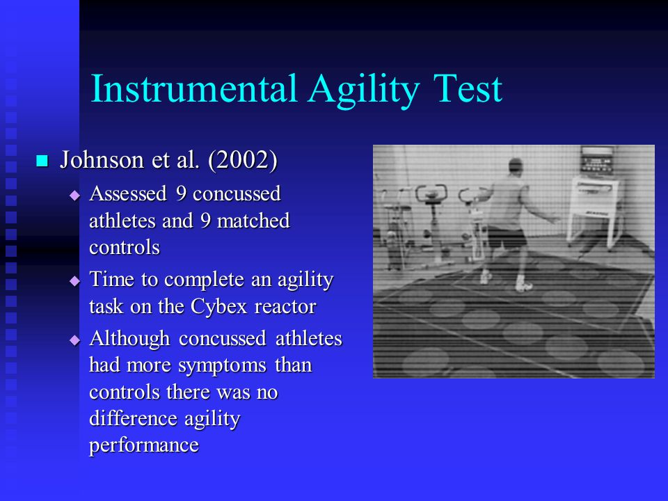 Instrumental Agility Test Johnson et al. (2002) Johnson et al. (2002)  Assessed 9 concussed athletes and 9 matched controls  Time to complete an agi
