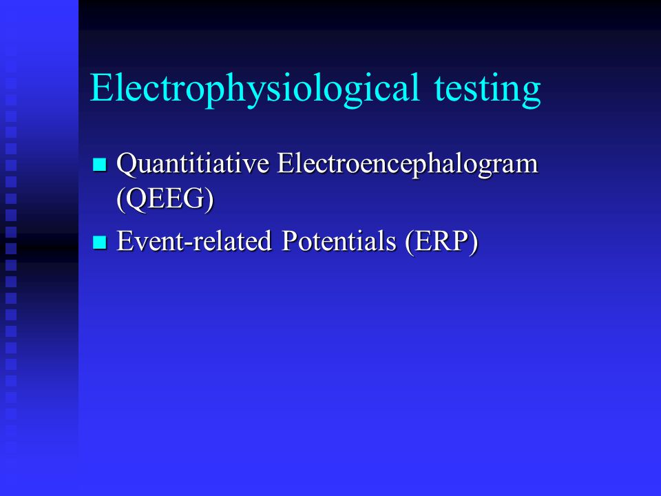 Electrophysiological testing Quantitiative Electroencephalogram (QEEG) Quantitiative Electroencephalogram (QEEG) Event-related Potentials (ERP) Event-