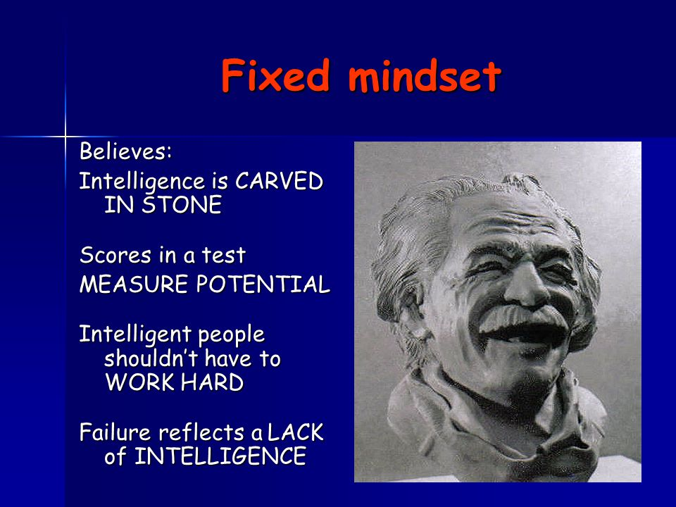 Fixed mindset Believes: Intelligence is CARVED IN STONE Scores in a test MEASURE POTENTIAL Intelligent people shouldn't have to WORK HARD Failure reflects a LACK of INTELLIGENCE