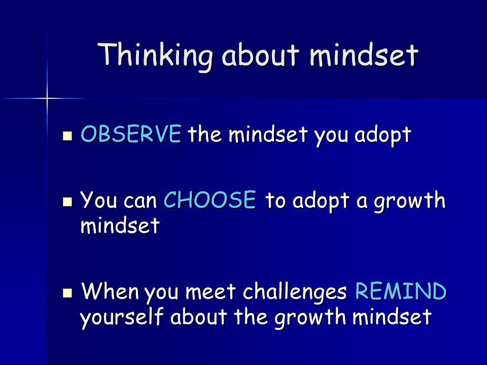 Thinking about mindset OBSERVE the mindset you adopt OBSERVE the mindset you adopt You can CHOOSE to adopt a growth mindset You can CHOOSE to adopt a