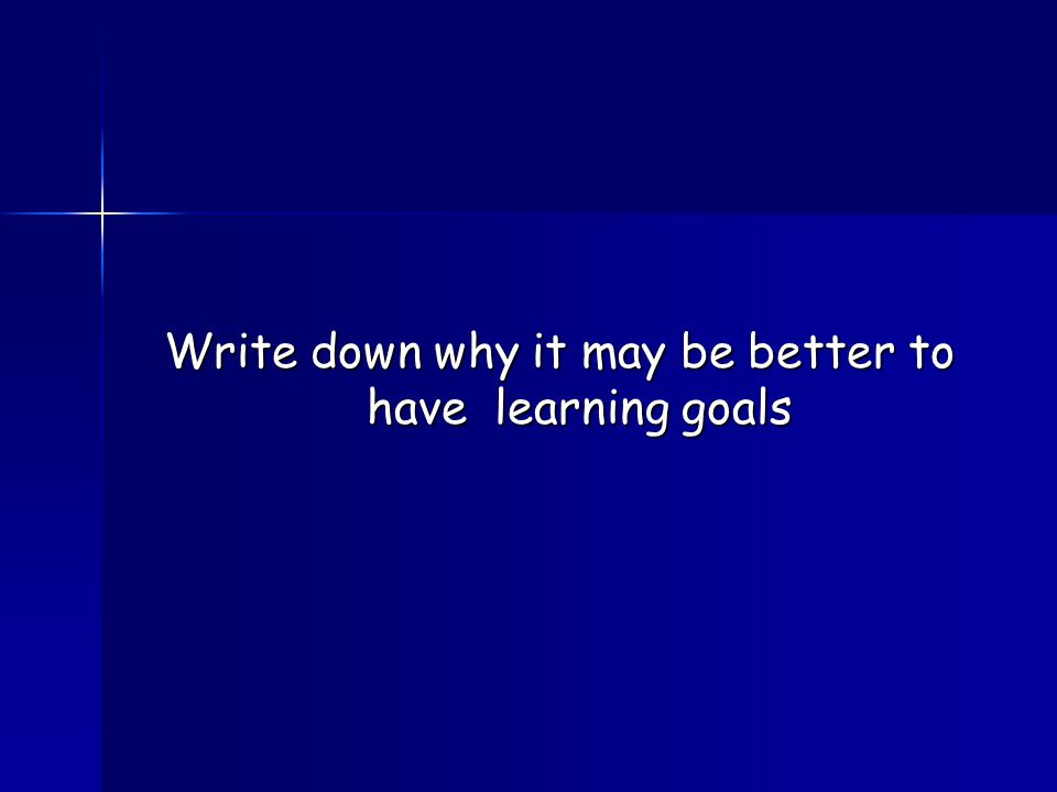 Write down why it may be better to have learning goals