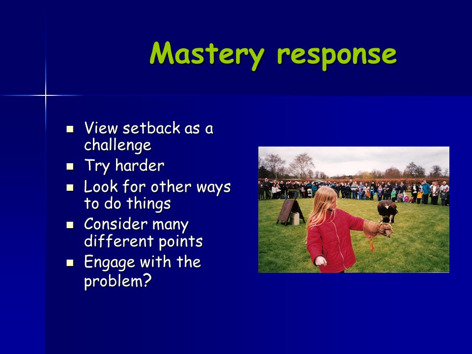Mastery response View setback as a challenge View setback as a challenge Try harder Try harder Look for other ways to do things Look for other ways to do things Consider many different points Consider many different points Engage with the problem .