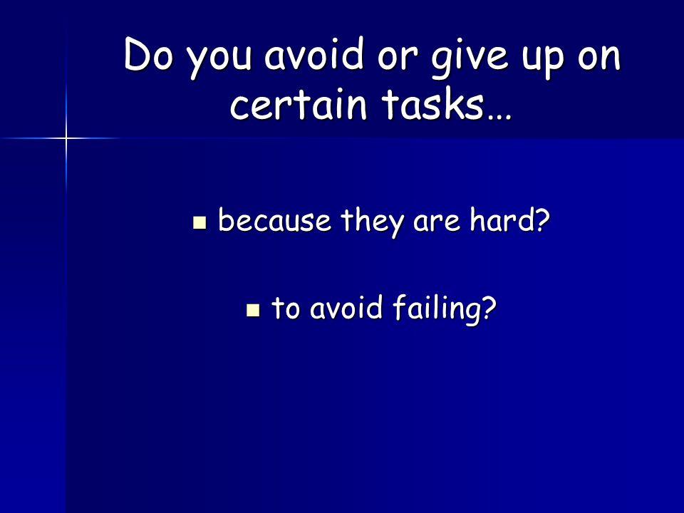 because they are hard? because they are hard? to avoid failing? to avoid failing? Do you avoid or give up on certain tasks…
