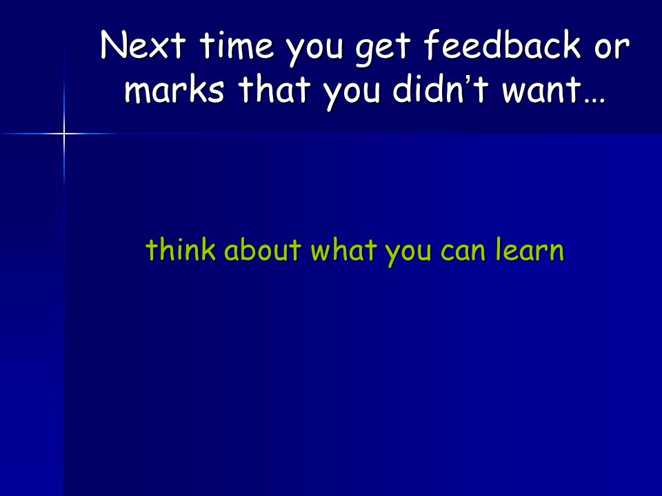 think about what you can learn think about what you can learn Next time you get feedback or marks that you didn't want…