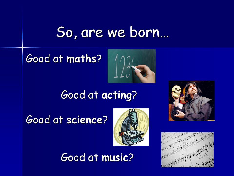Good at maths? Good at acting? Good at science? Good at music? So, are we born…