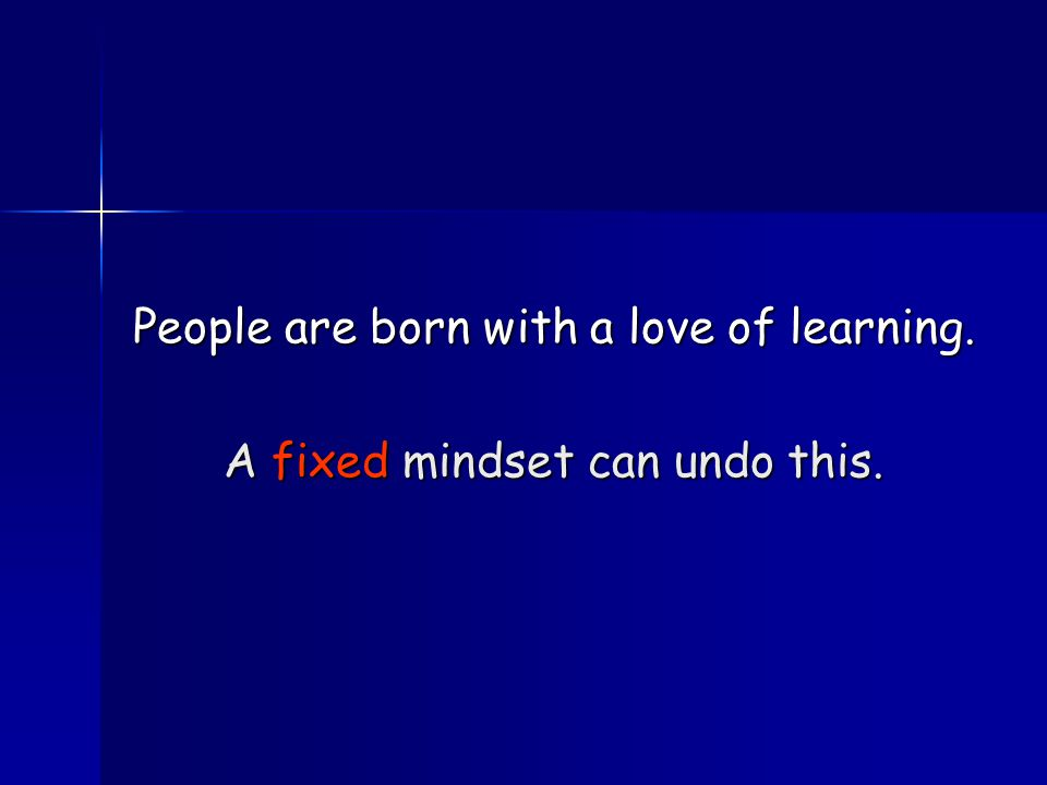 People are born with a love of learning. A fixed mindset can undo this.