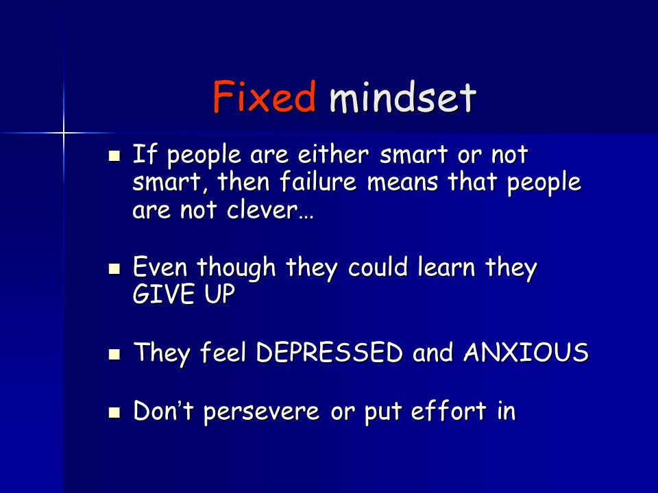 Fixed mindset If people are either smart or not smart, then failure means that people are not clever… If people are either smart or not smart, then failure means that people are not clever… Even though they could learn they GIVE UP Even though they could learn they GIVE UP They feel DEPRESSED and ANXIOUS They feel DEPRESSED and ANXIOUS Don't persevere or put effort in Don't persevere or put effort in