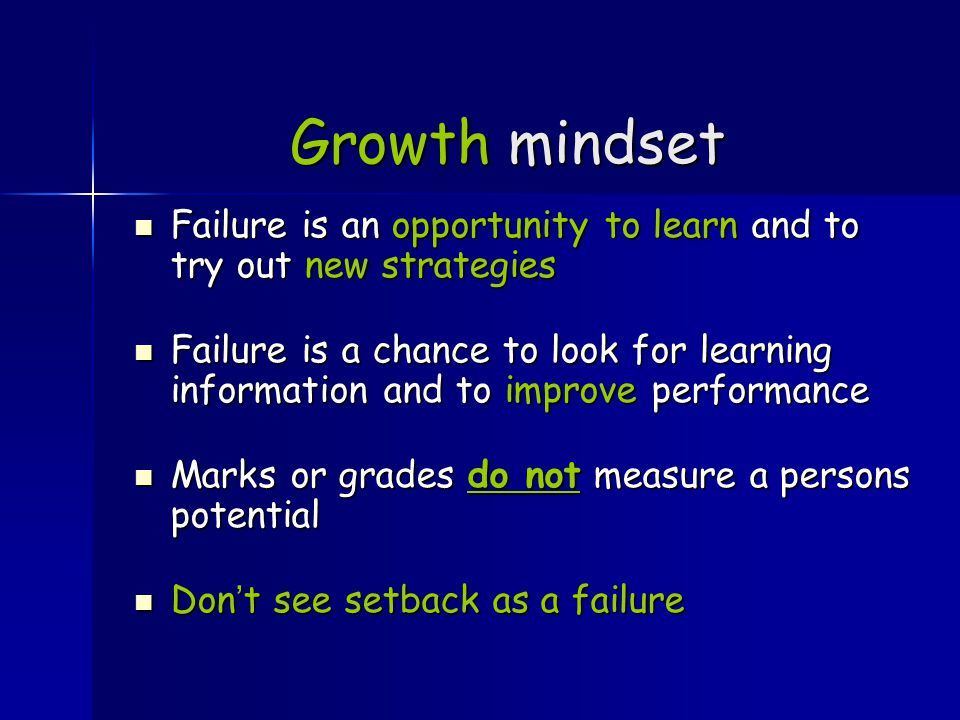 Growth mindset Failure is an opportunity to learn and to try out new strategies Failure is an opportunity to learn and to try out new strategies Failure is a chance to look for learning information and to improve performance Failure is a chance to look for learning information and to improve performance Marks or grades do not measure a persons potential Marks or grades do not measure a persons potential Don't see setback as a failure Don't see setback as a failure