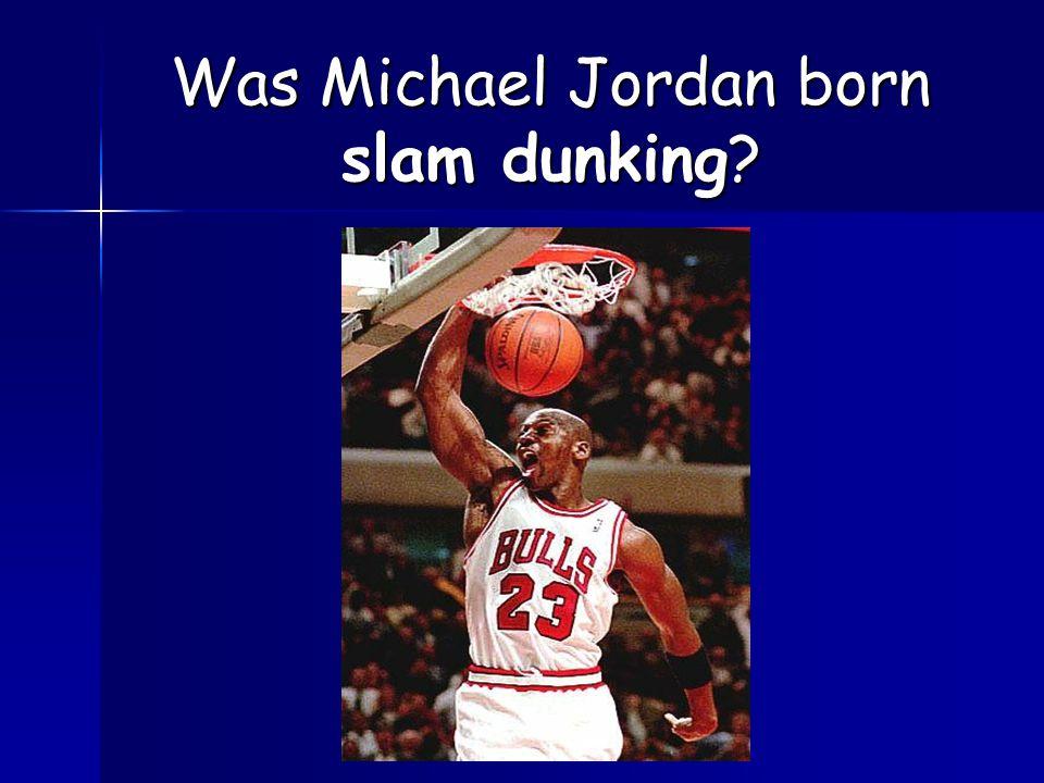 Was Michael Jordan born slam dunking?