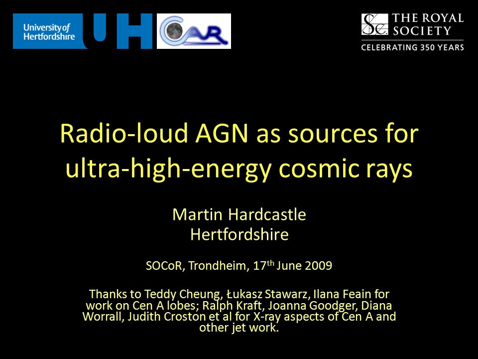 Radio-loud AGN as sources for ultra-high-energy cosmic rays Martin Hardcastle Hertfordshire SOCoR, Trondheim, 17 th June 2009 Thanks to Teddy Cheung, Łukasz Stawarz, Ilana Feain for work on Cen A lobes; Ralph Kraft, Joanna Goodger, Diana Worrall, Judith Croston et al for X-ray aspects of Cen A and other jet work.
