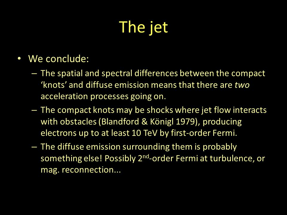 The jet We conclude: – The spatial and spectral differences between the compact 'knots' and diffuse emission means that there are two acceleration pro