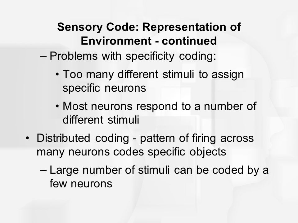 Sensory Code: Representation of Environment - continued –Problems with specificity coding: Too many different stimuli to assign specific neurons Most neurons respond to a number of different stimuli Distributed coding - pattern of firing across many neurons codes specific objects –Large number of stimuli can be coded by a few neurons
