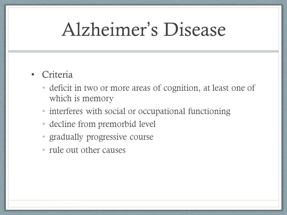 Alzheimer ' s Disease Criteria deficit in two or more areas of cognition, at least one of which is memory interferes with social or occupational functioning decline from premorbid level gradually progressive course rule out other causes