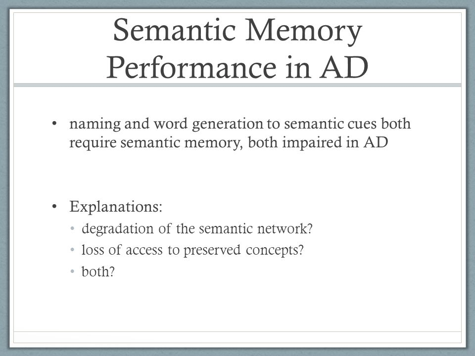 Semantic Memory Performance in AD naming and word generation to semantic cues both require semantic memory, both impaired in AD Explanations: degradation of the semantic network.