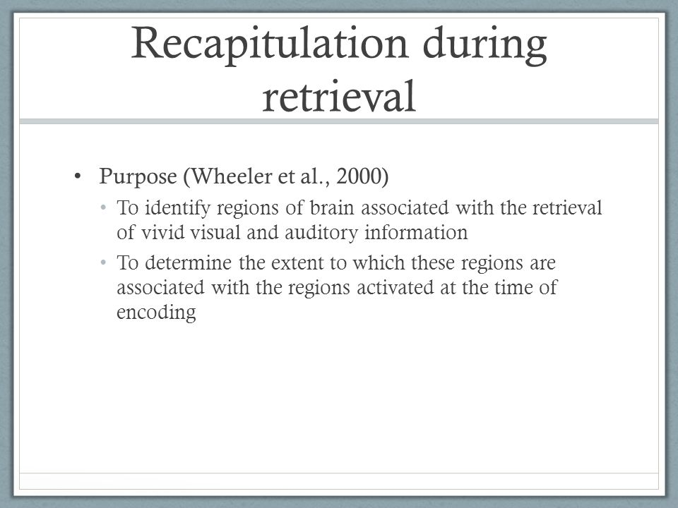 Recapitulation during retrieval Purpose (Wheeler et al., 2000) To identify regions of brain associated with the retrieval of vivid visual and auditory information To determine the extent to which these regions are associated with the regions activated at the time of encoding
